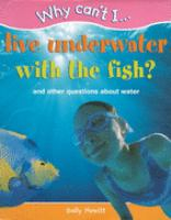 Why can´t I live underwater with the fish? : and other questions about water