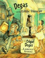 Degas and the little dancer : a story about Edgar Degas