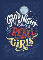 Good night stories for rebel girls : 100 tales of extraordinary women / Elena Favilli and Francesca Cavallo