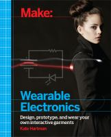 Make: wearable electronics : [design, prototype, and wear your own interactive garments]DKate Hartman.