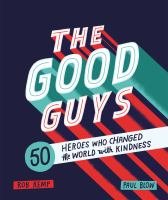 The good guys : 50 heroes who changed the world with kindness / Rob Kemp, Paul Blow.